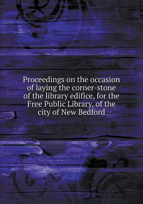 Proceedings on the Occasion of Laying the Corner-Stone of the Library Edifice, for the Free Public Library, of the City of New Bedford