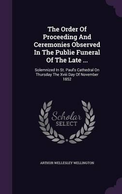 The Order of Proceeding and Ceremonies Observed in the Publie Funeral of the Late .