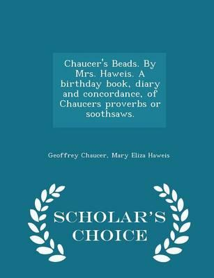 Chaucer's Beads. by Mrs. Haweis. a Birthday Book, Diary and Concordance, of Chaucers Proverbs or Soothsaws. - Scholar's Choice Edition