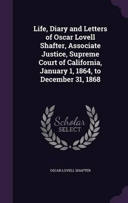 Life, Diary and Letters of Oscar Lovell Shafter, Associate Justice, Supreme Court of California, January 1, 1864, to December 31, 1868
