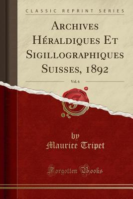 Archives Héraldiques Et Sigillographiques Suisses, 1892, Vol. 6 (Classic Reprint)