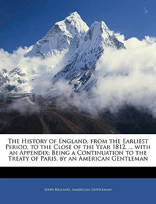 The History of England, from the Earliest Period, to the Close of the Year 1812. ... with an Appendix; Being a Continuation to the Treaty of Paris. by