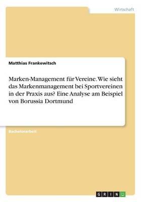 Marken-Management für Vereine. Wie sieht das Markenmanagement bei Sportvereinen in der Praxis aus? Eine Analyse am Beispiel von Borussia Dortmund