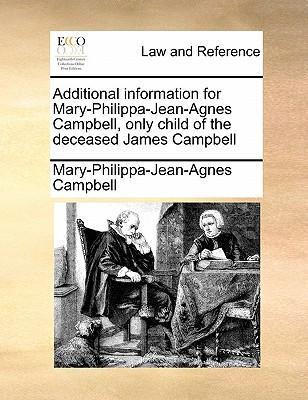 Additional Information for Mary-Philippa-Jean-Agnes Campbell, Only Child of the Deceased James Campbell
