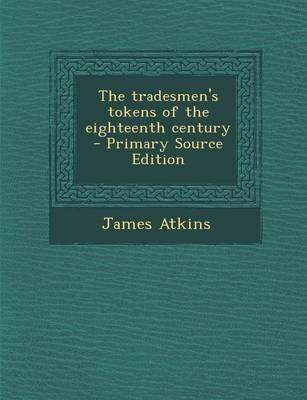 The Tradesmen's Tokens of the Eighteenth Century - Primary Source Edition