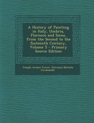 A History of Painting in Italy, Umbria, Florence and Siena, from the Second to the Sixteenth Century, Volume 5 - Primary Source Edition