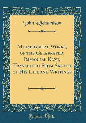Metaphysical Works, of the Celebrated, Immanuel Kant, Translated From Sketch of His Life and Writings (Classic Reprint)
