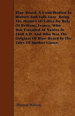 Blue-Beard, A Contribution To History And Folk-Lore - Being The History Of Gilles De Retz Of Brittany, France, Who Was Executed At Nantes In 1440 A.D. ... Of Blue-Beard In The Tales Of Mother Goose