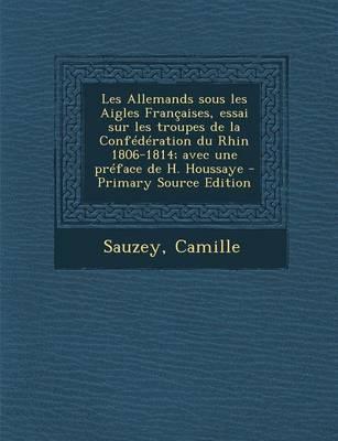 Les Allemands Sous Les Aigles Francaises, Essai Sur Les Troupes de La Confederation Du Rhin 1806-1814; Avec Une Preface de H. Houssaye