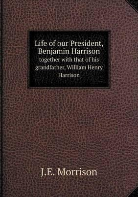 Life of Our President, Benjamin Harrison Together with That of His Grandfather, William Henry Harrison