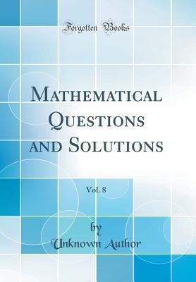 Mathematical Questions and Solutions, Vol. 8 (Classic Reprint)