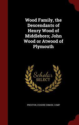 Wood Family, the Descendants of Henry Wood of Middleboro; John Wood or Atwood of Plymouth