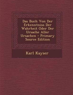 Das Buch Von Der Erkenntniss Der Wahrheit Oder Der Ursache Aller Ursachen - Primary Source Edition