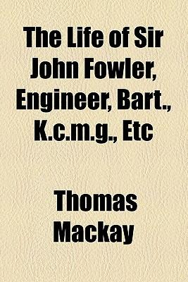 The Life of Sir John Fowler, Engineer, Bart., K.C.M.G., Etc