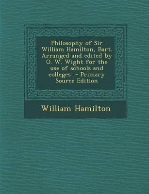 Philosophy of Sir William Hamilton, Bart. Arranged and Edited by O. W. Wight for the Use of Schools and Colleges - Primary Source Edition