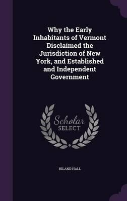 Why the Early Inhabitants of Vermont Disclaimed the Jurisdiction of New York, and Established and Independent Government
