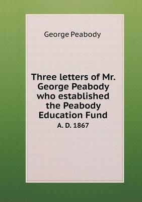Three Letters of Mr. George Peabody Who Established the Peabody Education Fund A. D. 1867