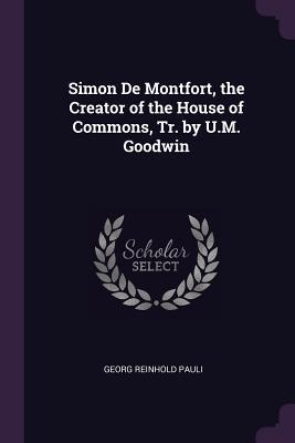 Simon de Montfort, the Creator of the House of Commons, Tr. by U.M. Goodwin