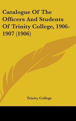 Catalogue of the Officers and Students of Trinity College, 1906-1907 (1906)