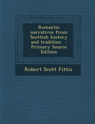 Romantic Narratives from Scottish History and Tradition - Primary Source Edition