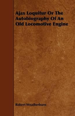 Ajax Loquitur or the Autobiography of an Old Locomotive Engine