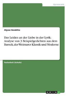Das Leiden an der Liebe in der Lyrik. Analyse von 3 Beispielgedichten aus dem Barock, der Weimarer Klassik und Moderne