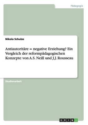 Antiautoritäre = negative Erziehung? Ein Vergleich der reformpädagogischen Konzepte von  A.S. Neill und J.J. Rousseau