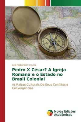 Pedro X César? A Igreja Romana e o Estado no Brasil Colonial