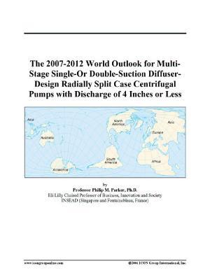 The 2007-2012 World Outlook for Multi-Stage Single-Or Double-Suction Diffuser-Design Radially Split Case Centrifugal Pumps with Discharge of 4 Inches or Less