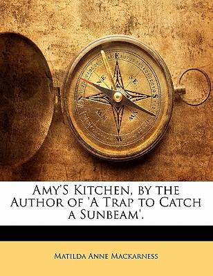 Amy's Kitchen, by the Author of 'a Trap to Catch a Sunbeam'