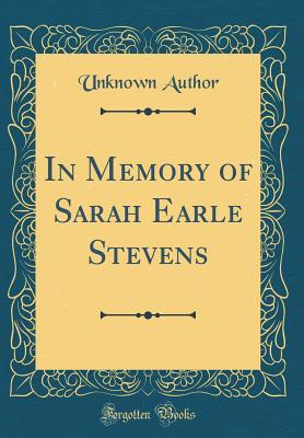 In Memory of Sarah Earle Stevens (Classic Reprint)