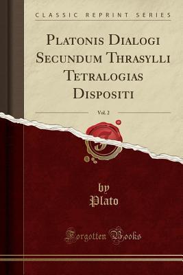 Platonis Dialogi Secundum Thrasylli Tetralogias Dispositi, Vol. 2 (Classic Reprint)