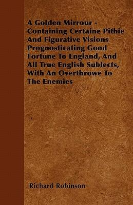 A Golden Mirrour - Containing Certaine Pithie And Figurative Visions Prognosticating Good Fortune To England, And All True English Sublects, With An Overthrowe To The Enemies
