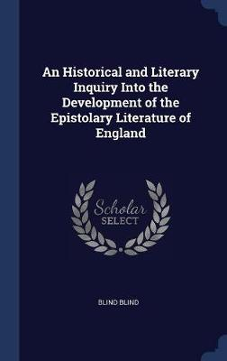 An Historical and Literary Inquiry Into the Development of the Epistolary Literature of England