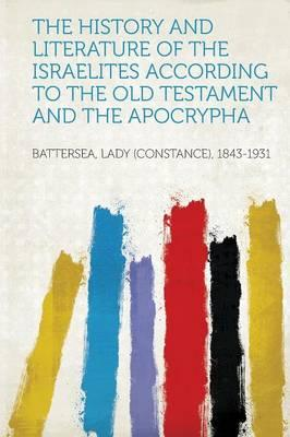 The History and Literature of the Israelites According to the Old Testament and the Apocrypha