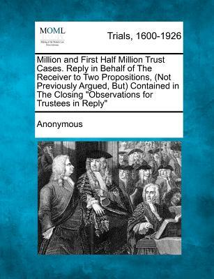 "Million and First Half Million Trust Cases. Reply in Behalf of the Receiver to Two Propositions, (Not Previously Argued, But) Contained in the Closing ""Observations for Trustees in Reply"""