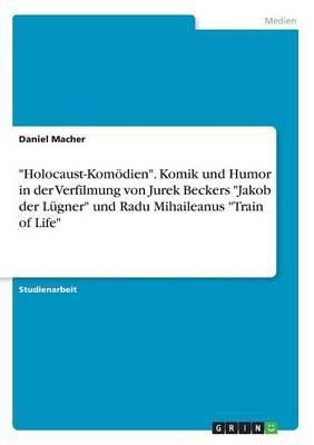Holocaust-Komödien. Komik und Humor in der Verfilmung von Jurek Beckers Jakob der Lügner und Radu Mihaileanus Train of Life