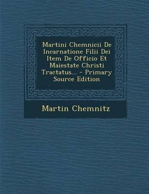 Martini Chemnicii de Incarnatione Filii Dei Item de Officio Et Maiestate Christi Tractatus...