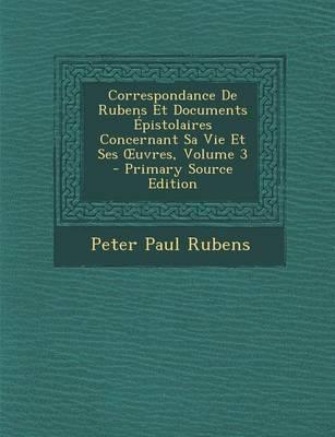 Correspondance de Rubens Et Documents Epistolaires Concernant Sa Vie Et Ses Uvres, Volume 3