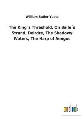 The King´s Threshold, On Baile´s Strand, Deirdre, The Shadowy Waters, The Harp of Aengus