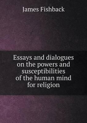 Essays and Dialogues on the Powers and Susceptibilities of the Human Mind for Religion