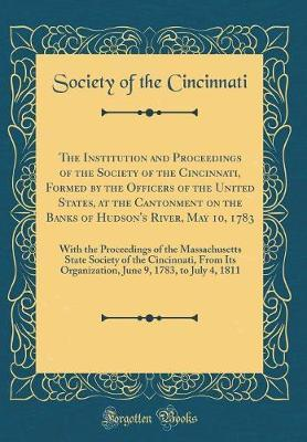 The Institution and Proceedings of the Society of the Cincinnati, Formed by the Officers of the United States, at the Cantonment on the Banks of ... State Society of the Cincinnati, From