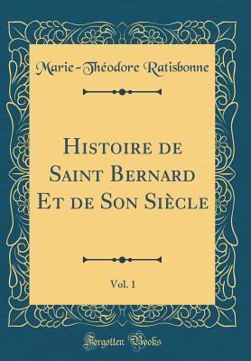 Histoire de Saint Bernard Et de Son Siècle, Vol. 1 (Classic Reprint)