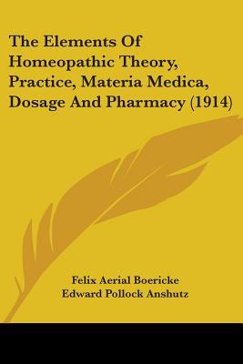 The Elements of Homeopathic Theory, Practice, Materia Medica, Dosage and Pharmacy (1914)
