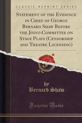 Statement of the Evidence in Chief of George Bernard Shaw Before the Joint-Committee on Stage Plays (Censorship and Theatre Licensing) (Classic Reprint)