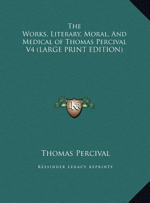 The Works, Literary, Moral, And Medical of Thomas Percival V4 (LARGE PRINT EDITION)