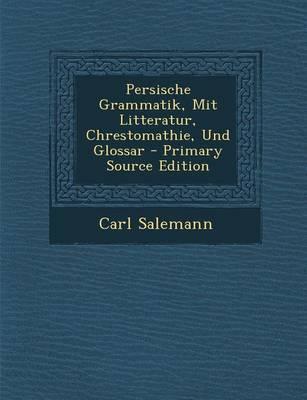 Persische Grammatik, Mit Litteratur, Chrestomathie, Und Glossar