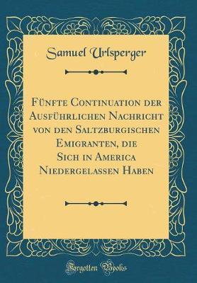 Fünfte Continuation der Ausführlichen Nachricht von den Saltzburgischen Emigranten, die Sich in America Niedergelassen Haben (Classic Reprint)