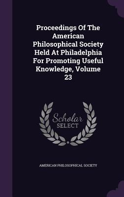 Proceedings of the American Philosophical Society Held at Philadelphia for Promoting Useful Knowledge, Volume 23