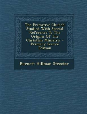 The Primitive Church Studied with Special Reference to the Origins of the Christian Ministry